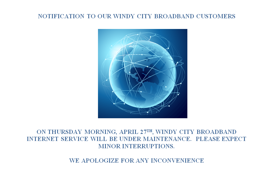 ON THURSDAY MORNING, APRIL 27TH, WINDY CITY BROADBAND INTERNET SERVICE WILL BE UNDER MAINTENANCE.  PLEASE EXPECT MINOR INTERRUPTIONS.  WE APOLOGIZE FOR ANY INCONVENIENCE