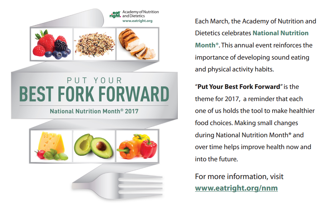 "Each March, the Academy of Nutrition and Dietetics celebrates National Nutrition Month®. This annual event reinforces the importance of developing sound eating and physical activity habits. ""Put Your Best Fork Forward"" is the theme for 2017, a reminder that each one of us holds the tool to make healthier food choices. Making small changes during National Nutrition Month® and over time helps improve health now and into the future. For more information, visit www.eatright.org/nnm"