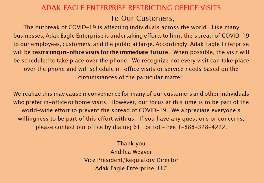 ADAK EAGLE ENTERPRISE RESTRICTING OFFICE VISITS To Our Customers, The outbreak of COVID-19 is affecting individuals across the world.  Like many businesses, Adak Eagle Enterprise is undertaking efforts to limit the spread of COVID-19 to our employees, customers, and the public at large. Accordingly, Adak Eagle Enterprise will be restricting in-office visits for the immediate future.  When possible, the visit will be scheduled to take place over the phone.  We recognize not every visit can take place over the phone and will schedule in-office visits or service needs based on the circumstances of the particular matter.  We realize this may cause inconvenience for many of our customers and other individuals who prefer in-office or home visits.  However, our focus at this time is to be part of the world-wide effort to prevent the spread of COVID-19.  We appreciate everyone's willingness to be part of this effort with us.  If you have any questions or concerns, please contact our office by dialing 611 or toll-free 1-888-328-4222.  Thank you Andilea Weaver Vice President/Regulatory Director Adak Eagle Enterprise, LLC